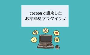 【初心者】cocoonで設定したおすすめプラグイン♪